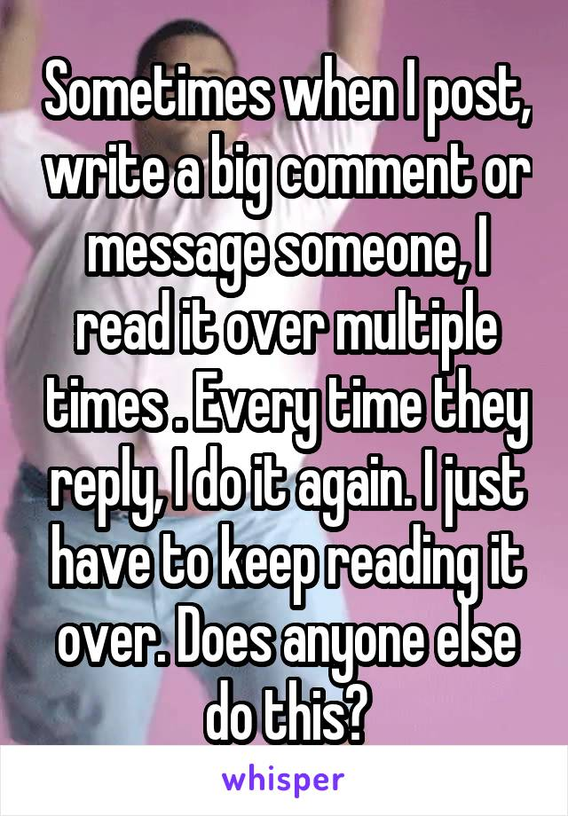 Sometimes when I post, write a big comment or message someone, I read it over multiple times . Every time they reply, I do it again. I just have to keep reading it over. Does anyone else do this?
