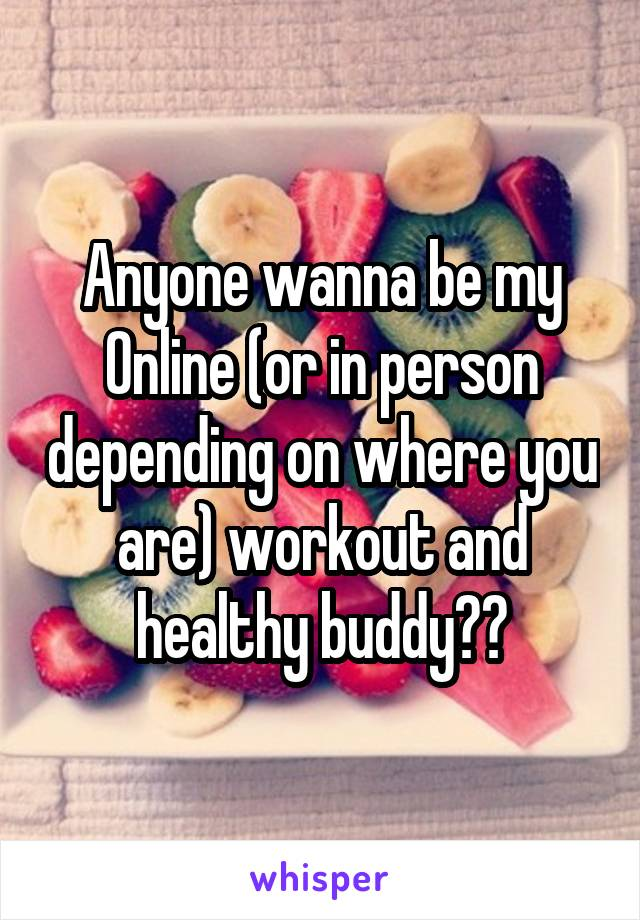 Anyone wanna be my Online (or in person depending on where you are) workout and healthy buddy??