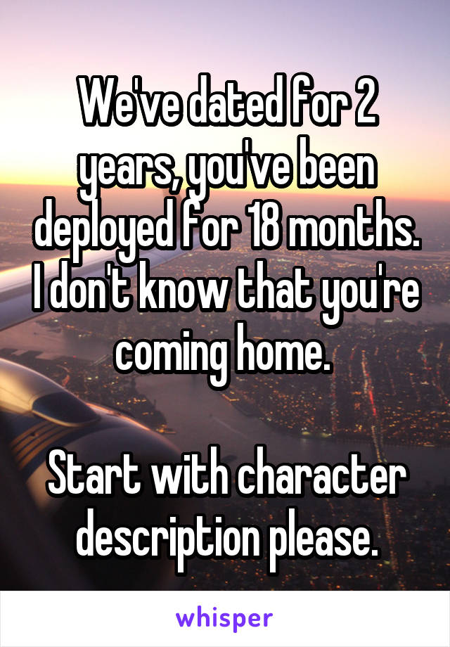 We've dated for 2 years, you've been deployed for 18 months. I don't know that you're coming home.   Start with character description please.