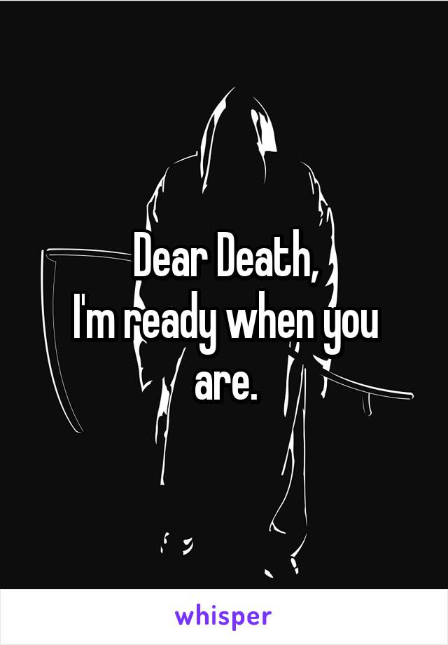 Dear Death, I'm ready when you are.