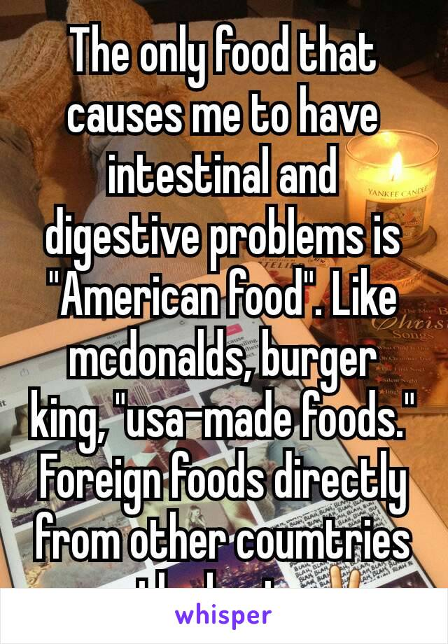 "The only food that causes me to have intestinal and digestive problems is ""American food"". Like mcdonalds, burger king, ""usa-made foods."" Foreign foods directly from other coumtries are the best. ✌"