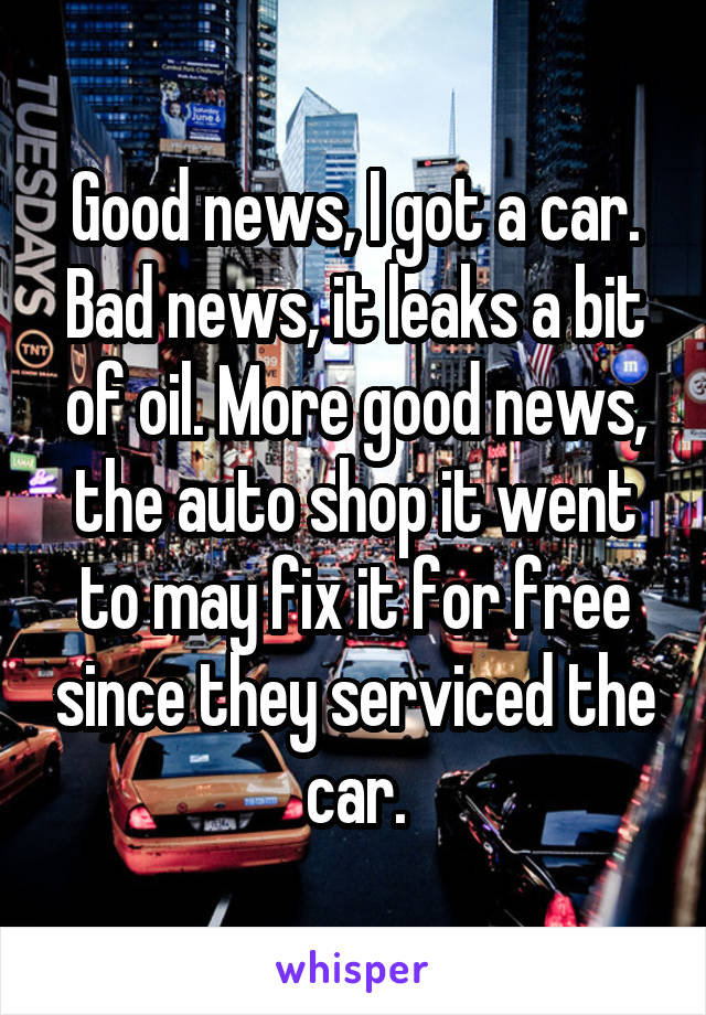 Good news, I got a car. Bad news, it leaks a bit of oil. More good news, the auto shop it went to may fix it for free since they serviced the car.