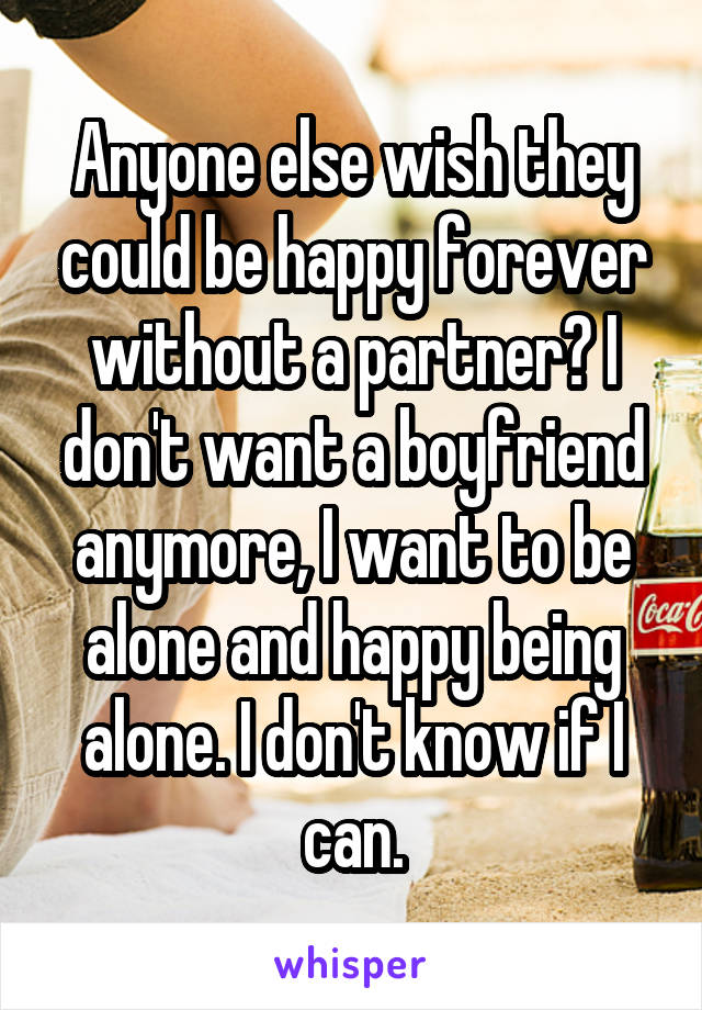Anyone else wish they could be happy forever without a partner? I don't want a boyfriend anymore, I want to be alone and happy being alone. I don't know if I can.