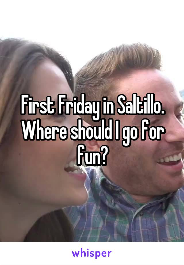 First Friday in Saltillo. Where should I go for fun?