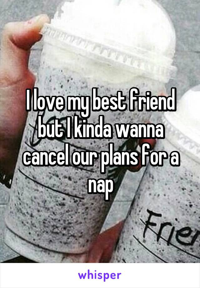 I love my best friend but I kinda wanna cancel our plans for a nap