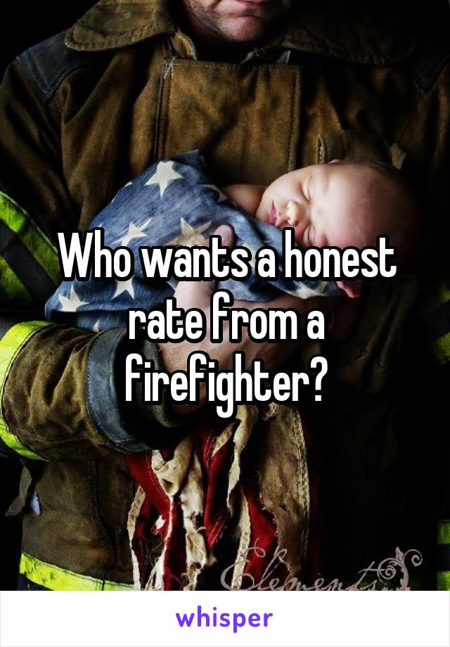 Who wants a honest rate from a firefighter?