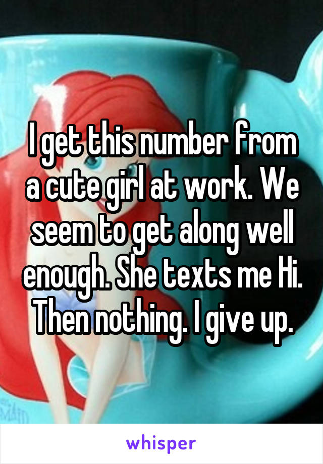 I get this number from a cute girl at work. We seem to get along well enough. She texts me Hi. Then nothing. I give up.