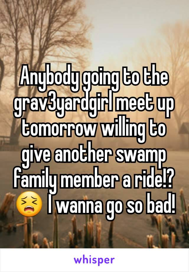 Anybody going to the grav3yardgirl meet up tomorrow willing to give another swamp family member a ride!? 😣 I wanna go so bad!