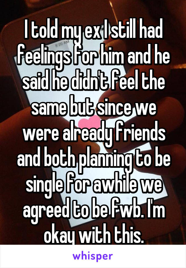 I told my ex I still had feelings for him and he said he didn't feel the same but since we were already friends and both planning to be single for awhile we agreed to be fwb. I'm okay with this.