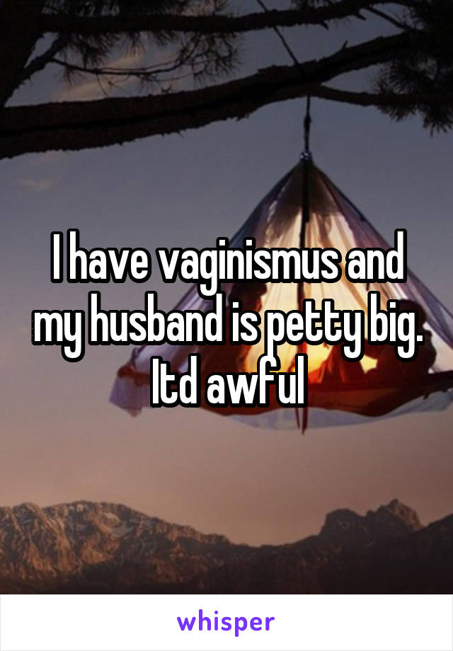 I have vaginismus and my husband is petty big. Itd awful