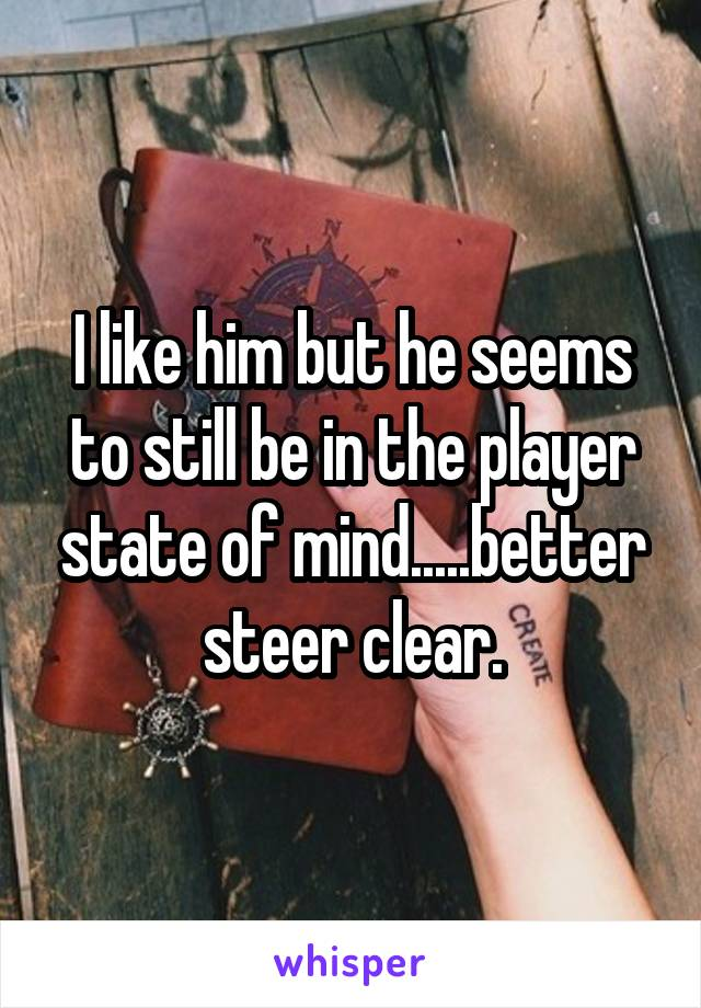 I like him but he seems to still be in the player state of mind.....better steer clear.