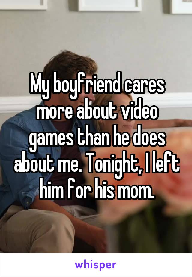 My boyfriend cares more about video games than he does about me. Tonight, I left him for his mom.