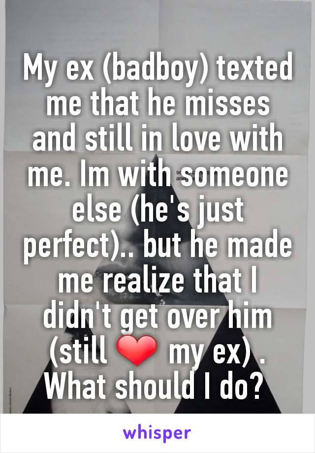 My ex (badboy) texted me that he misses and still in love with me. Im with someone else (he's just perfect).. but he made me realize that I didn't get over him (still ❤ my ex) . What should I do?