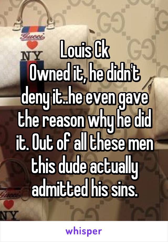 Louis Ck Owned it, he didn't deny it..he even gave the reason why he did it. Out of all these men this dude actually admitted his sins.