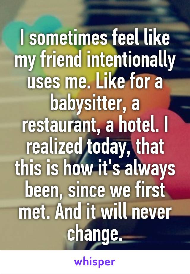 I sometimes feel like my friend intentionally uses me. Like for a babysitter, a restaurant, a hotel. I realized today, that this is how it's always been, since we first met. And it will never change.