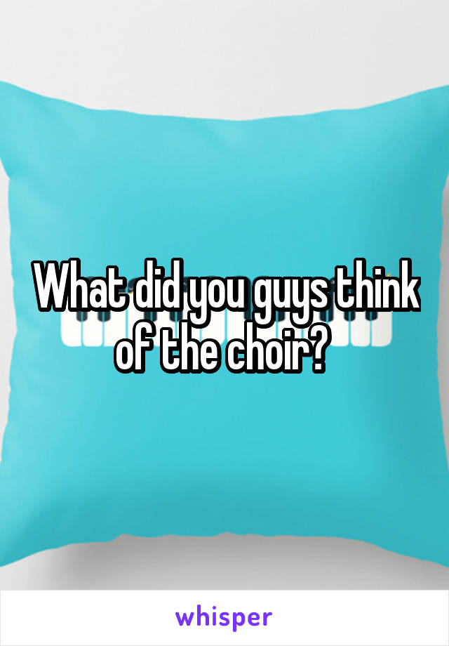 What did you guys think of the choir?