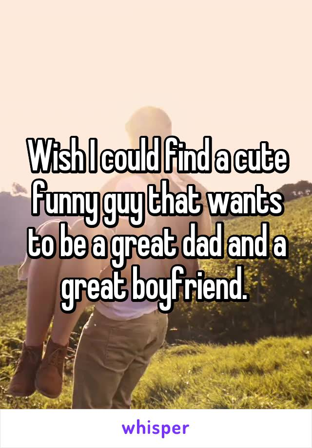 Wish I could find a cute funny guy that wants to be a great dad and a great boyfriend.
