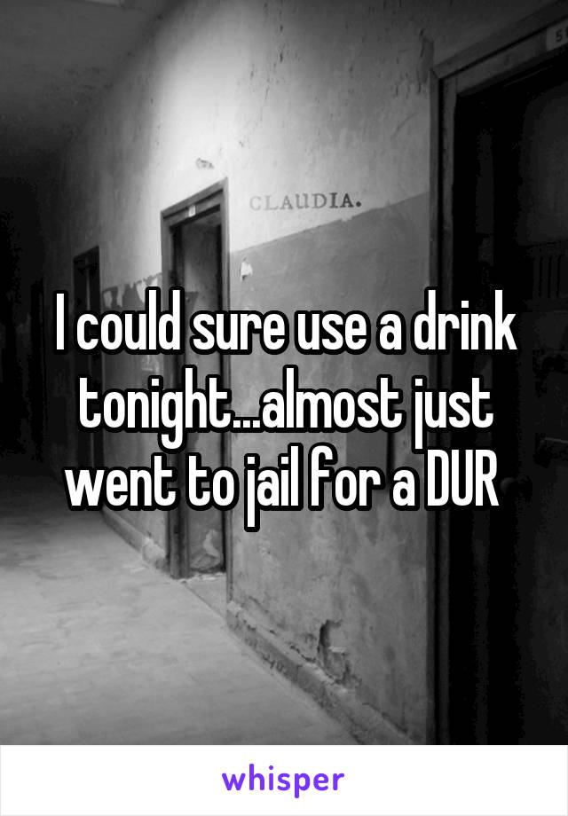 I could sure use a drink tonight...almost just went to jail for a DUR