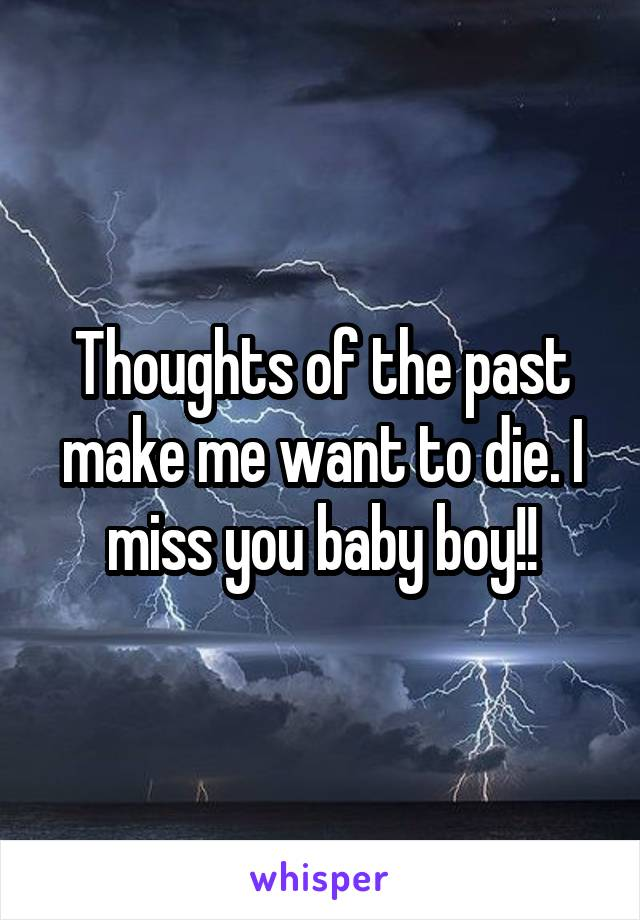 Thoughts of the past make me want to die. I miss you baby boy!!