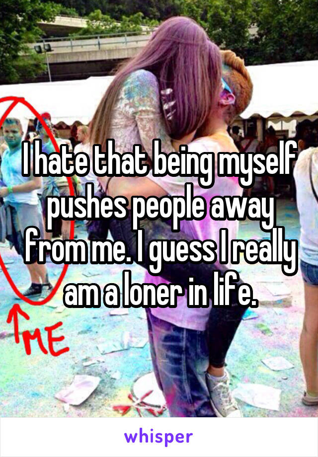I hate that being myself pushes people away from me. I guess I really am a loner in life.