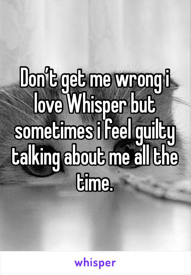 Don't get me wrong i love Whisper but sometimes i feel guilty talking about me all the time.