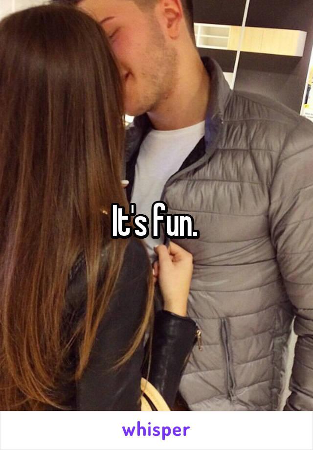 It's fun.