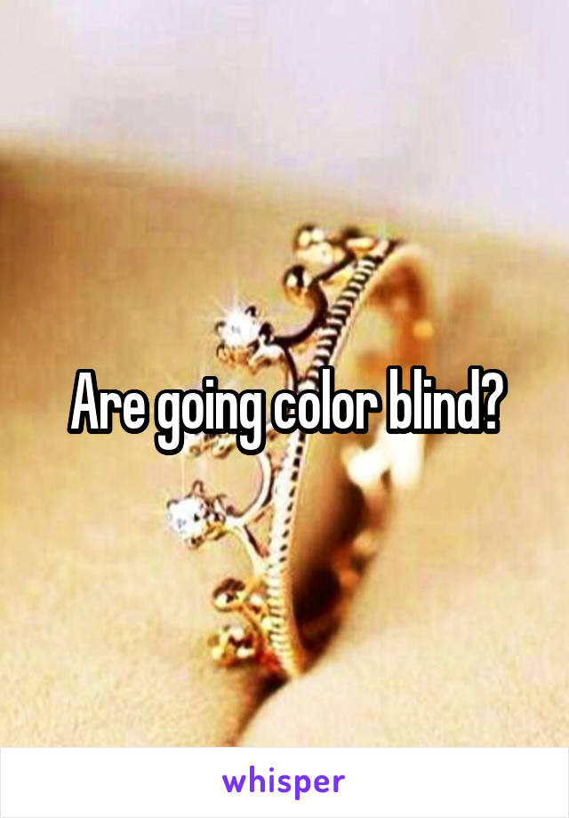 Are going color blind?