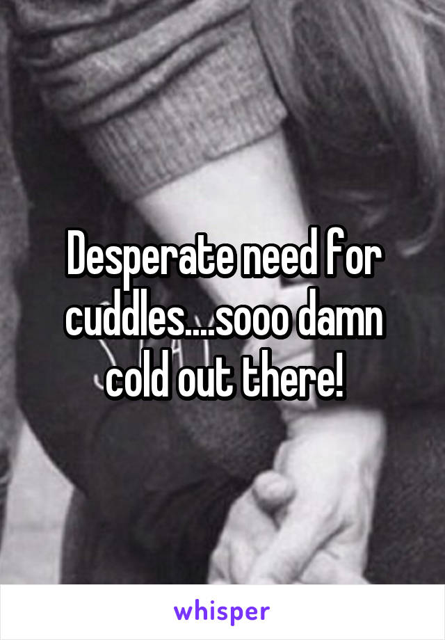 Desperate need for cuddles....sooo damn cold out there!