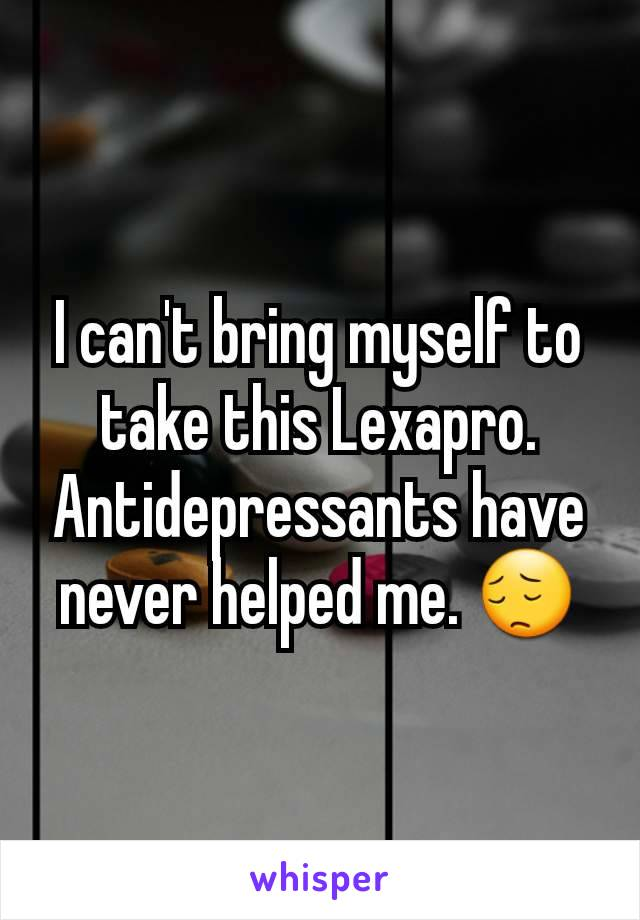 I can't bring myself to take this Lexapro. Antidepressants have never helped me. 😔
