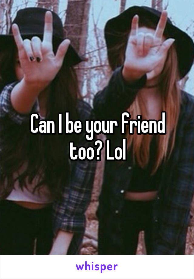 Can I be your friend too? Lol
