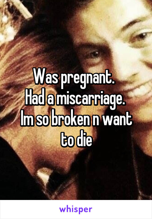 Was pregnant.   Had a miscarriage.  Im so broken n want to die