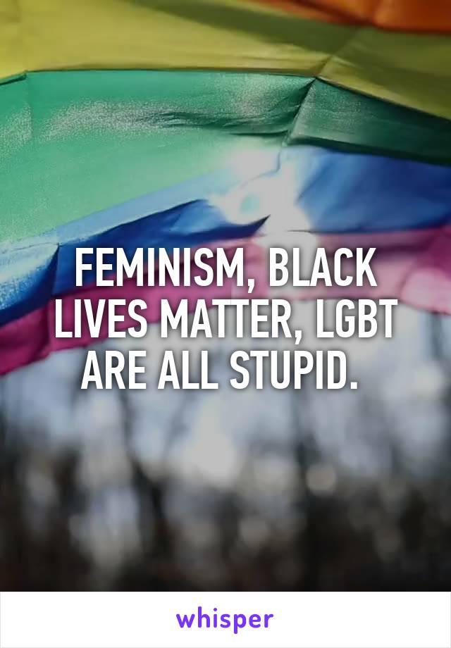 FEMINISM, BLACK LIVES MATTER, LGBT ARE ALL STUPID.