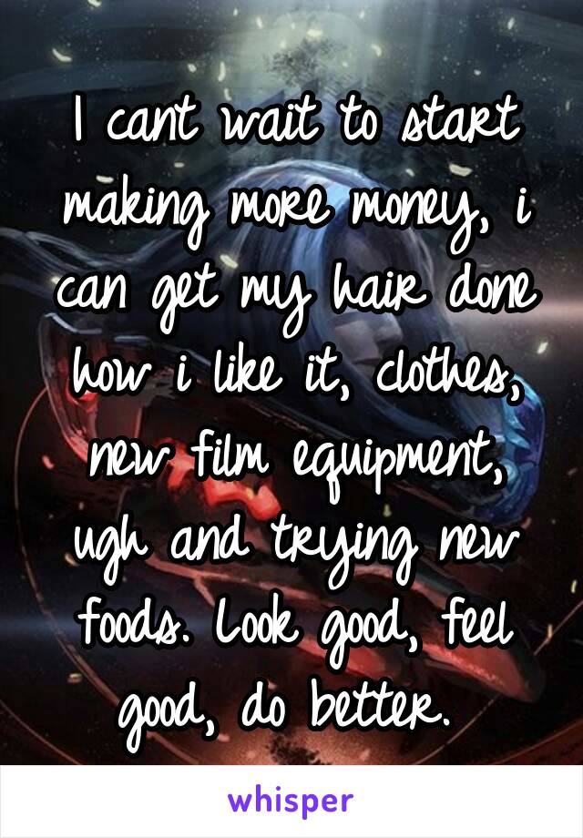 I cant wait to start making more money, i can get my hair done how i like it, clothes, new film equipment, ugh and trying new foods. Look good, feel good, do better.
