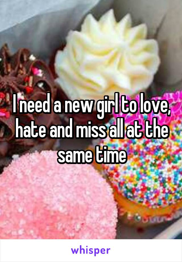 I need a new girl to love, hate and miss all at the same time