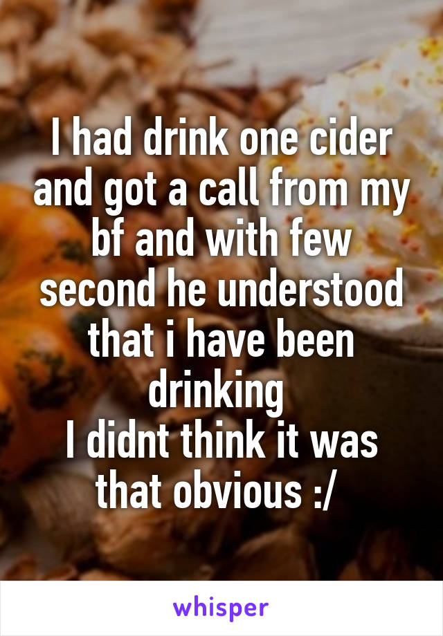 I had drink one cider and got a call from my bf and with few second he understood that i have been drinking  I didnt think it was that obvious :/