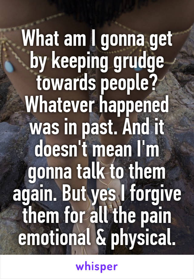 What am I gonna get by keeping grudge towards people? Whatever happened was in past. And it doesn't mean I'm gonna talk to them again. But yes I forgive them for all the pain emotional & physical.