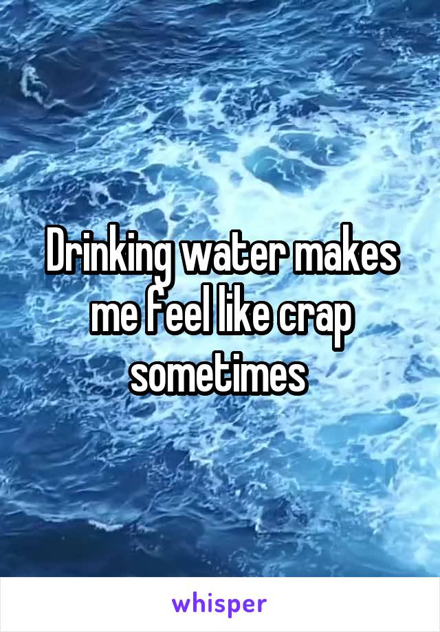 Drinking water makes me feel like crap sometimes