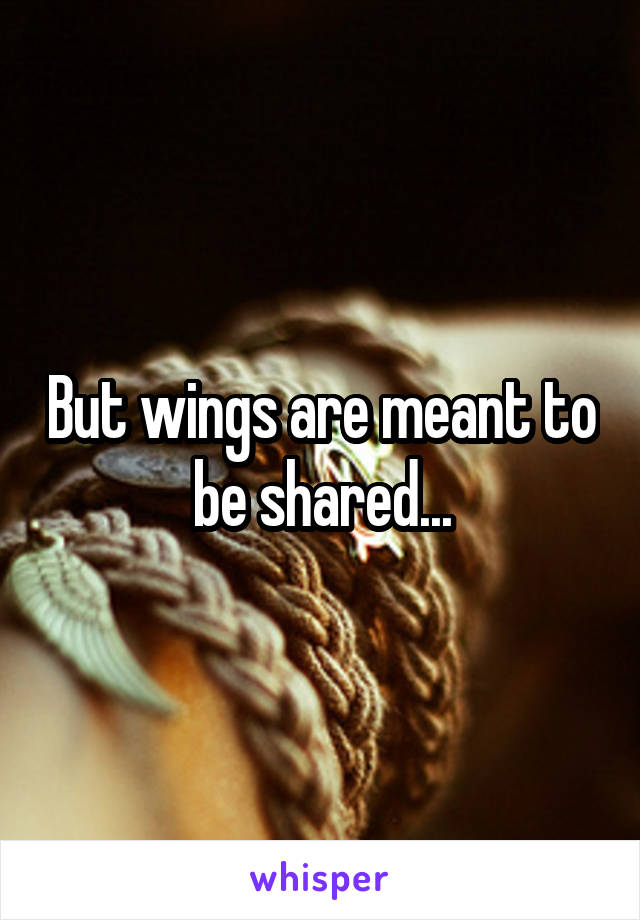 But wings are meant to be shared...