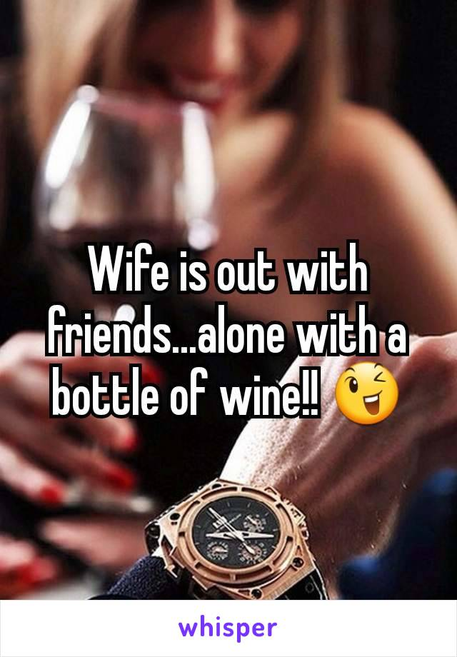Wife is out with friends...alone with a bottle of wine!! 😉