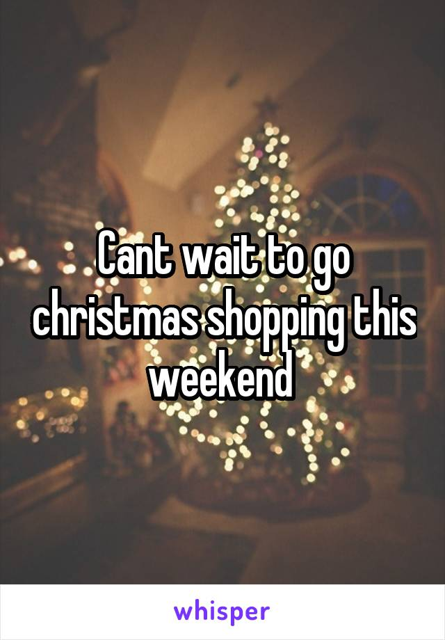 Cant wait to go christmas shopping this weekend