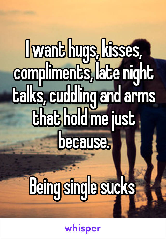 I want hugs, kisses, compliments, late night talks, cuddling and arms that hold me just because.  Being single sucks
