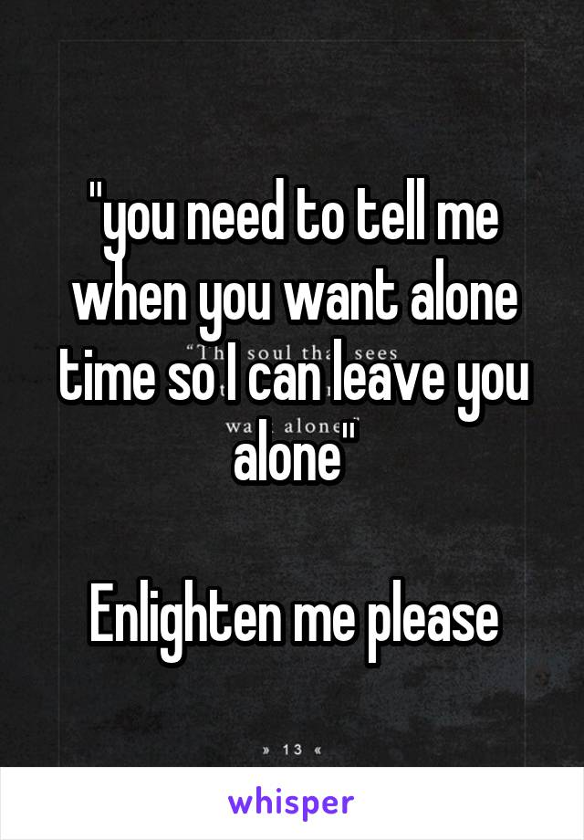 """""""you need to tell me when you want alone time so I can leave you alone""""  Enlighten me please"""
