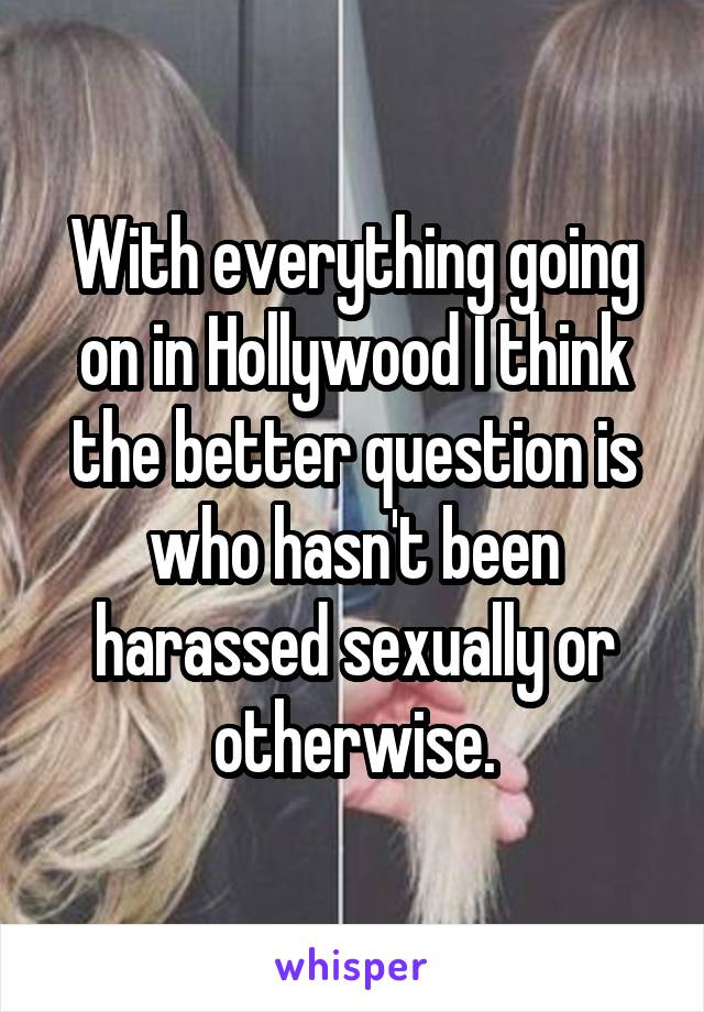 With everything going on in Hollywood I think the better question is who hasn't been harassed sexually or otherwise.