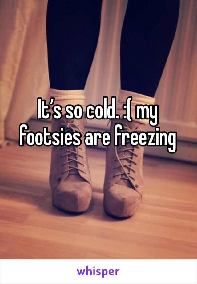 It's so cold. :( my footsies are freezing
