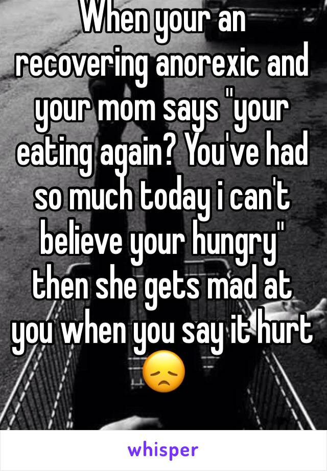 "When your an recovering anorexic and your mom says ""your eating again? You've had so much today i can't believe your hungry"" then she gets mad at you when you say it hurt 😞"