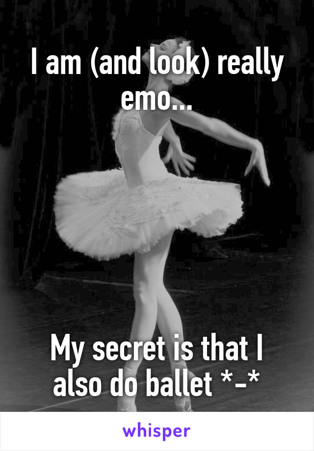 I am (and look) really emo...       My secret is that I also do ballet *-*
