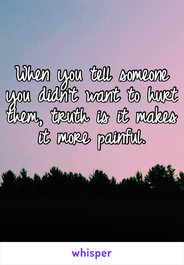 When you tell someone you didn't want to hurt them, truth is it makes it more painful.
