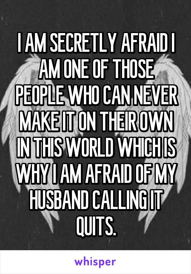 I AM SECRETLY AFRAID I AM ONE OF THOSE PEOPLE WHO CAN NEVER MAKE IT ON THEIR OWN IN THIS WORLD WHICH IS WHY I AM AFRAID OF MY HUSBAND CALLING IT QUITS.