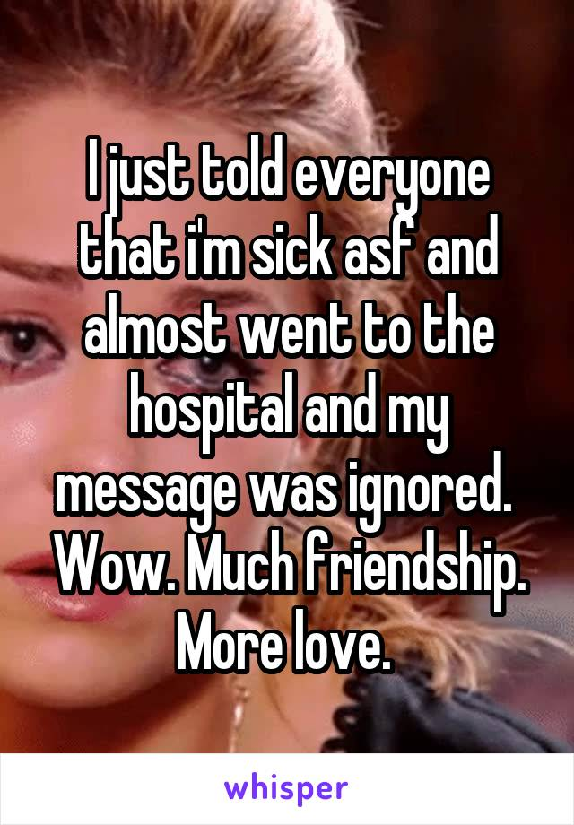 I just told everyone that i'm sick asf and almost went to the hospital and my message was ignored.  Wow. Much friendship. More love.