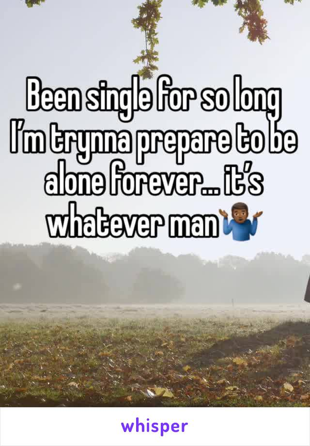 Been single for so long I'm trynna prepare to be alone forever... it's whatever man🤷🏾‍♂️
